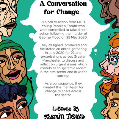 """The final tile has the same illustration as the opening tile (of six people speaking from the left and right margin), except the central speech bubble is larger and solid white. The text inside it reads: """"A Conversation for Change is a call to action from MIF's Young People's Forum who were compelled to take direct action following the murder of George Floyd on 25 May 2020. They designed, produced and facilitated an online gathering in July 2020 for 27 arts organisations across Greater Manchester to discuss and reflect on urgent issues which contribute to systemic racism in the arts sector and in wider society. As a consequence, they created this manifesto for change to share across the sector. Illustrated by Jasmin Issaka."""""""