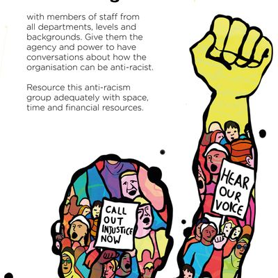 """Text: """"Set up an anti-racism group with members of staff from all departments, levels and backgrounds. Give them the agency and power to have conversations about how the organisation can be anti-racist. Resource this anti-racism group adequately with space, time and financial resources."""" The illustration is an outline of a person with a raised fist; the outline is filled in with images of many more protestors, who are diverse and wear bright clothes. Two signs are held aloft; they read """"Call out injustice now"""" and """"Hear our voice"""""""