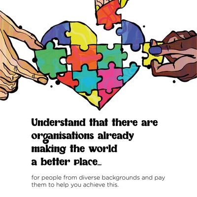 """Text: """"Understand that there are organisations already making the world a better place for people from diverse backgrounds and pay them to help you achieve this."""" Above the text, the illustration is of three hands with different skin tones holding pieces of a multicolour heart jigsaw."""